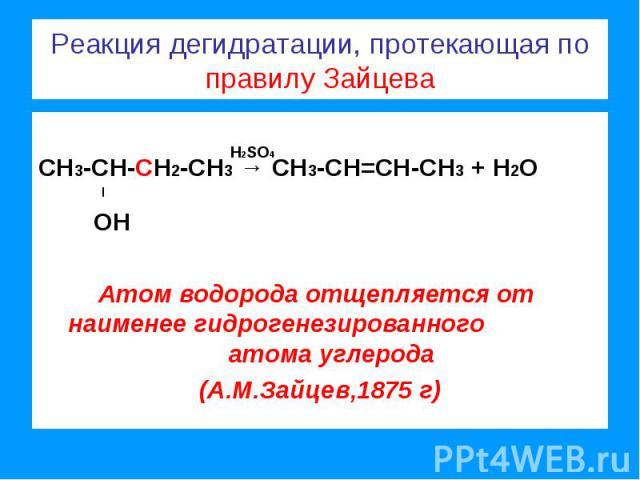 Реакция дегидратации, протекающая по правилу Зайцева СН3-СН-СН2-СН3 → СН3-СН=СН-СН3 + Н2О l ОНАтом водорода отщепляется от наименее гидрогенезированного атома углерода(А.М.Зайцев,1875 г)