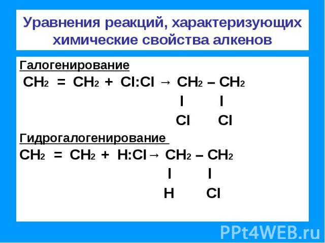 Уравнения реакций, характеризующих химические свойства алкенов Галогенирование СН2 = СН2 + CI:CI → СН2 – СН2 l l CI CIГидрогалогенирование СН2 = СН2 + Н:CI→ СН2 – СН2 l l Н CI