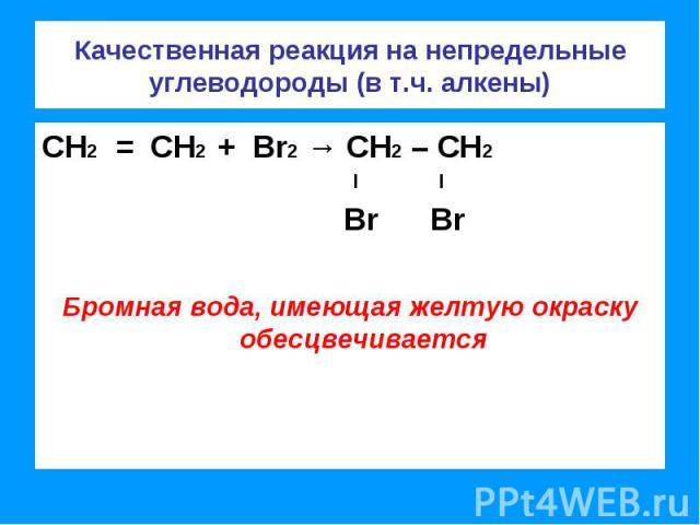 Качественная реакция на непредельные углеводороды (в т.ч. алкены) СН2 = СН2 + Br2 → СН2 – СН2 l l Br BrБромная вода, имеющая желтую окраску обесцвечивается