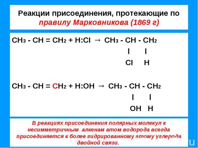 Реакции присоединения, протекающие по правилу Марковникова (1869 г) СН3 - СН = СН2 + Н:CI → СН3 - СН - СН2 l l CI НСН3 - СН = СН2 + Н:ОН → СН3 - СН - СН2 l l ОН Н В реакциях присоединения полярных молекул к несимметричным алкенам атом водорода всегд…