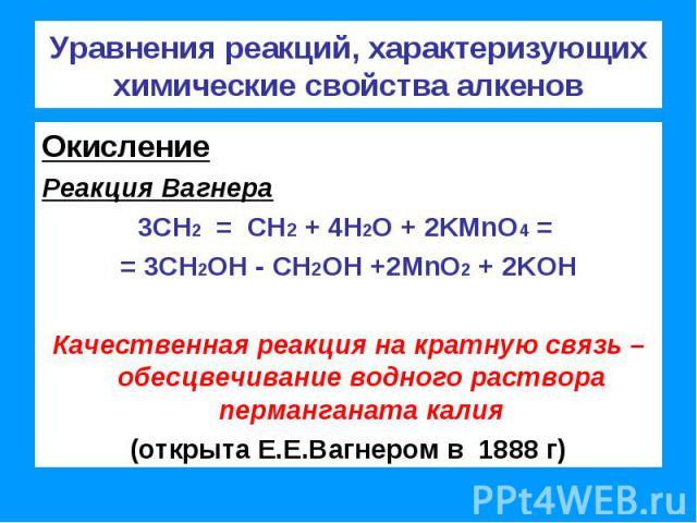 Уравнения реакций, характеризующих химические свойства алкенов ОкислениеРеакция Вагнера3СН2 = СН2 + 4Н2О + 2KMnO4 = = 3СН2OH - СН2OH +2MnO2 + 2KOHКачественная реакция на кратную связь – обесцвечивание водного раствора перманганата калия(открыта Е.Е.…