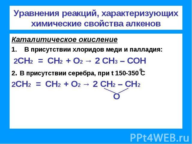 Уравнения реакций, характеризующих химические свойства алкенов Каталитическое окислениеВ присутствии хлоридов меди и палладия: 2СН2 = СН2 + О2 → 2 СН3 – СОН2. В присутствии серебра, при t 150-350 С2СН2 = СН2 + О2 → 2 СН2 – СН2 О