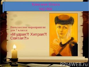 Княгиня Ольга 945-966 Внеклассное мероприятие для 7 класса:«Мудрая?! Хитрая?! Св