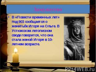 В «Повести временных лет» под 903 сообщается о женитьбе Игоря на Ольге. В Устюжс