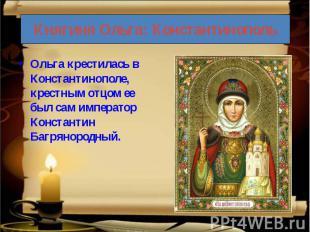 Ольга крестилась в Константинополе, крестным отцом ее был сам император Констант