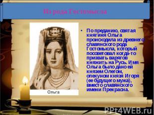 Из рода Гостомысла По преданию, святая княгиня Ольга происходила из древнего сла