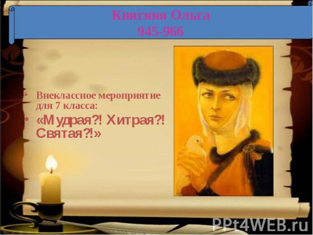 Княгиня Ольга 945-966 Внеклассное мероприятие для 7 класса:«Мудрая?! Хитрая?! Святая?!»