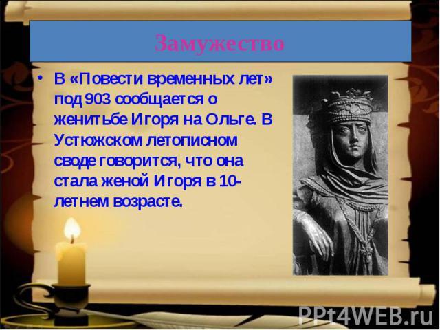 В «Повести временных лет» под 903 сообщается о женитьбе Игоря на Ольге. В Устюжском летописном своде говорится, что она стала женой Игоря в 10-летнем возрасте.