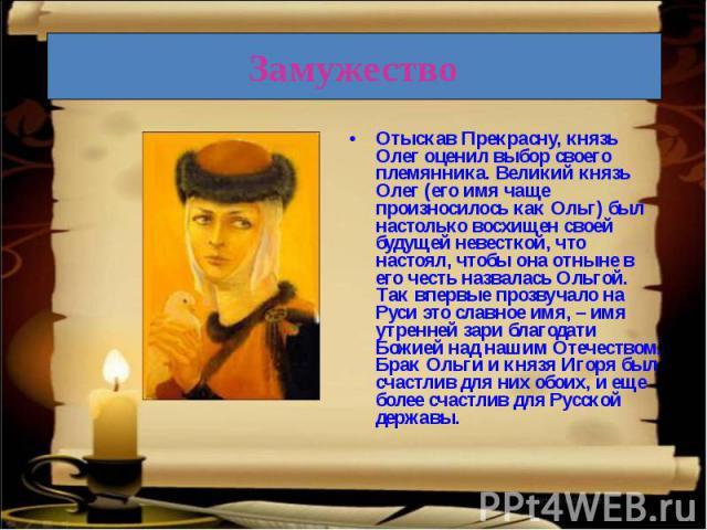 Отыскав Прекрасну, князь Олег оценил выбор своего племянника. Великий князь Олег (его имя чаще произносилось как Ольг) был настолько восхищен своей будущей невесткой, что настоял, чтобы она отныне в его честь назвалась Ольгой. Так впервые прозвучало…