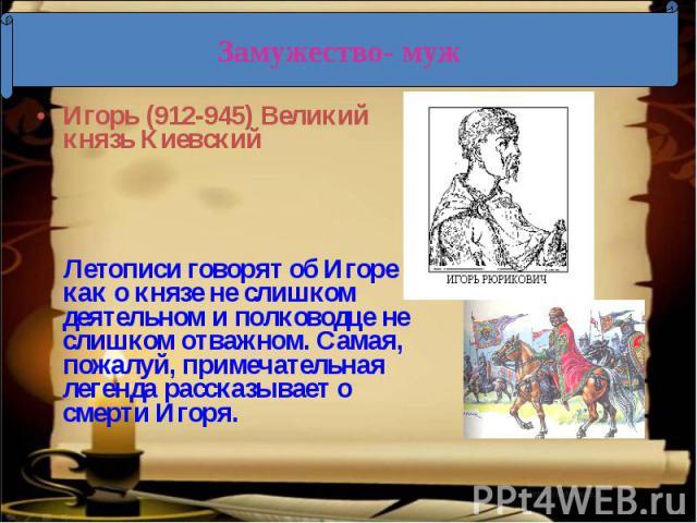Замужество- муж Игорь (912-945) Великий князь Киевский Летописи говорят об Игоре как о князе не слишком деятельном и полководце не слишком отважном. Самая, пожалуй, примечательная легенда рассказывает о смерти Игоря.