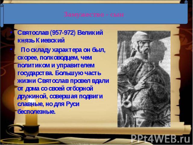 Святослав (957-972) Великий князь КиевскийПо складу характера он был, скорее, полководцем, чем политиком и управителем государства. Большую часть жизни Святослав провел вдали от дома со своей отборной дружиной, совершая подвиги славные, но для Рус…