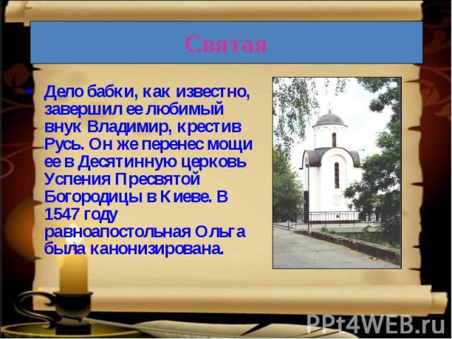 Дело бабки, как известно, завершил ее любимый внук Владимир, крестив Русь. Он же перенес мощи ее в Десятинную церковь Успения Пресвятой Богородицы в Киеве. В 1547 году равноапостольная Ольга была канонизирована.