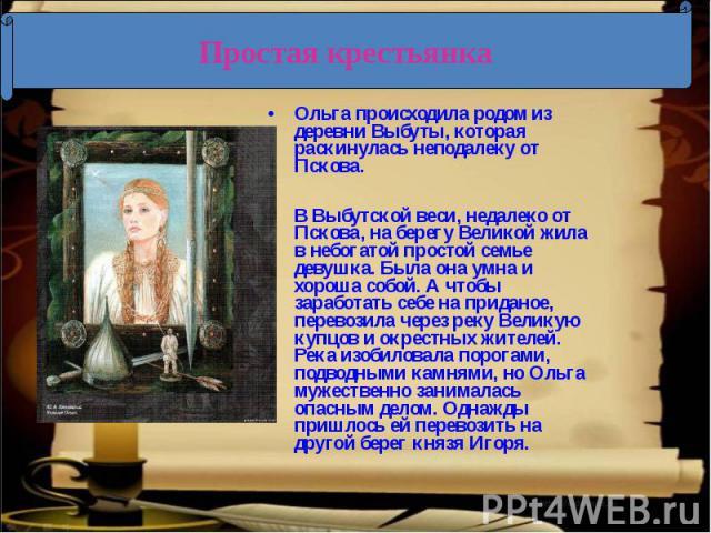 Ольга происходила родом из деревни Выбуты, которая раскинулась неподалеку от Пскова.В Выбутской веси, недалеко от Пскова, на берегу Великой жила в небогатой простой семье девушка. Была она умна и хороша собой. А чтобы заработать себе на приданое, пе…