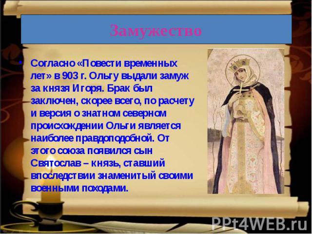 Согласно «Повести временных лет» в 903 г. Ольгу выдали замуж за князя Игоря. Брак был заключен, скорее всего, по расчету и версия о знатном северном происхождении Ольги является наиболее правдоподобной. От этого союза появился сын Святослав – князь,…