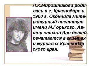 Л.К.Мирошникова роди-лась в г. Краснодаре в 1960 г. Окончила Лите-ратурный инсти