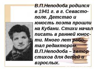 В.П.Неподоба родился в 1941 г. в г. Севасто-поле. Детство и юность поэта прошли