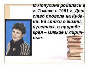 М.Лопухина родилась в г. Томске в 1961 г. Дет-ство провела на Куба-ни. Её стихи
