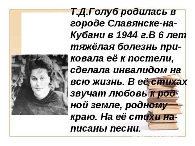 Т.Д.Голуб родилась в городе Славянске-на-Кубани в 1944 г.В 6 лет тяжёлая болезнь при-ковала её к постели, сделала инвалидом на всю жизнь. В её стихах звучат любовь к род-ной земле, родному краю. На её стихи на-писаны песни.