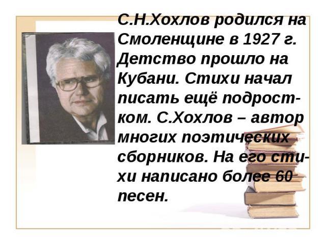 С.Н.Хохлов родился на Смоленщине в 1927 г. Детство прошло на Кубани. Стихи начал писать ещё подрост-ком. С.Хохлов – автор многих поэтических сборников. На его сти-хи написано более 60 песен.