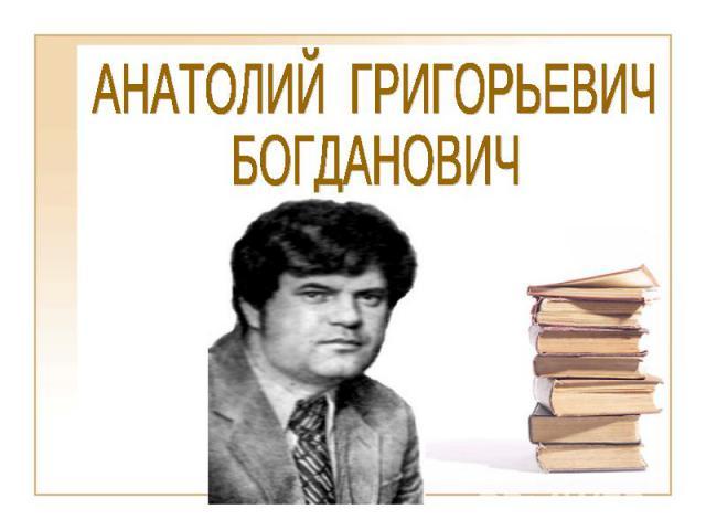 АНАТОЛИЙ ГРИГОРЬЕВИЧБОГДАНОВИЧ