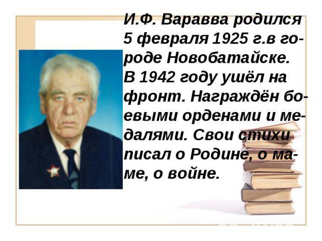 И.Ф. Варавва родился 5 февраля 1925 г.в го-роде Новобатайске.В 1942 году ушёл на фронт. Награждён бо-евыми орденами и ме-далями. Свои стихи писал о Родине, о ма-ме, о войне.