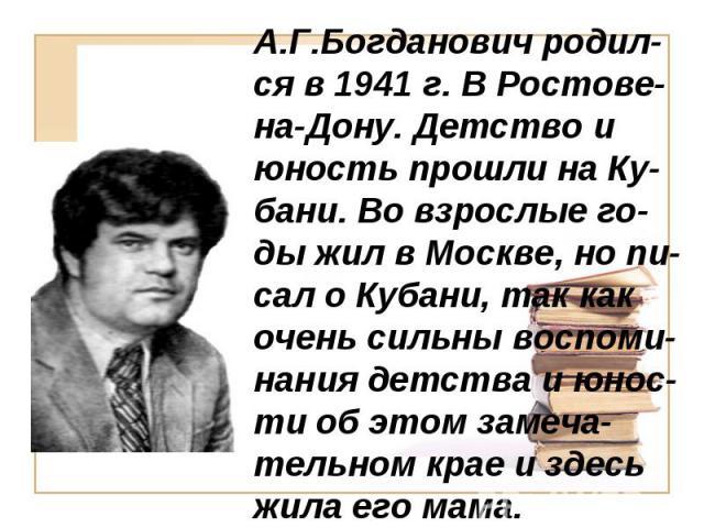 А.Г.Богданович родил-ся в 1941 г. В Ростове-на-Дону. Детство и юность прошли на Ку-бани. Во взрослые го-ды жил в Москве, но пи-сал о Кубани, так как очень сильны воспоми-нания детства и юнос-ти об этом замеча-тельном крае и здесь жила его мама.