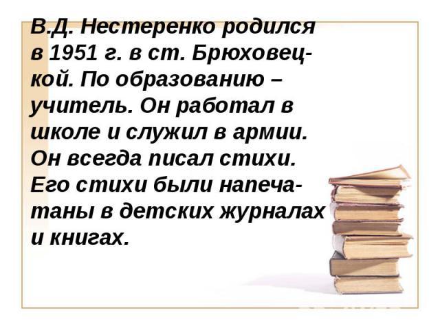 В.Д. Нестеренко родился в 1951 г. в ст. Брюховец-кой. По образованию – учитель. Он работал в школе и служил в армии. Он всегда писал стихи. Его стихи были напеча-таны в детских журналах и книгах.