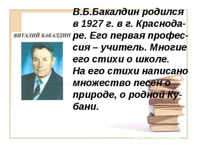 В.Б.Бакалдин родился в 1927 г. в г. Краснода-ре. Его первая профес-сия – учитель. Многие его стихи о школе. На его стихи написано множество песен о природе, о родной Ку-бани.