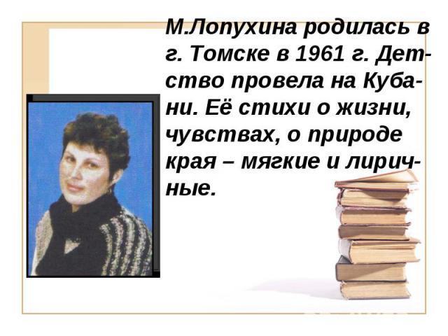 М.Лопухина родилась в г. Томске в 1961 г. Дет-ство провела на Куба-ни. Её стихи о жизни, чувствах, о природе края – мягкие и лирич-ные.