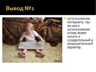 Вывод №1 использование Интернета, так же как и использование атома может носить