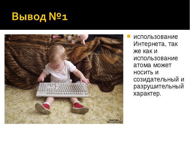 Вывод №1 использование Интернета, так же как и использование атома может носить и созидательный и разрушительный характер.