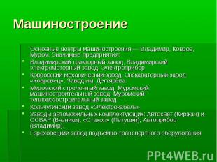 Основные центры машиностроения — Владимир, Ковров, Муром. Значимые предприятия:В