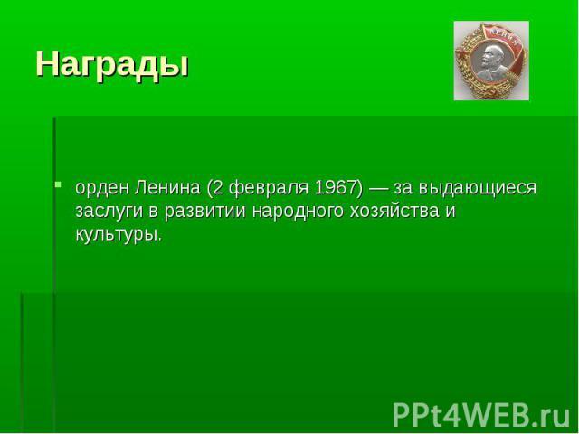 Награды орден Ленина (2 февраля 1967) — за выдающиеся заслуги в развитии народного хозяйства и культуры.