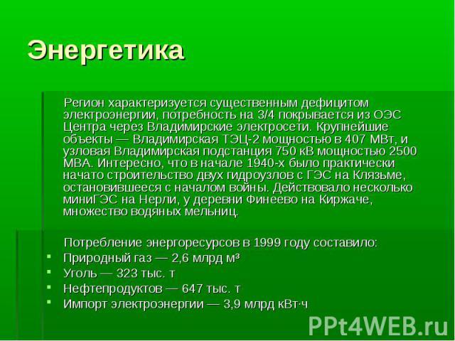 Регион характеризуется существенным дефицитом электроэнергии, потребность на 3/4 покрывается из ОЭС Центра через Владимирские электросети. Крупнейшие объекты — Владимирская ТЭЦ-2 мощностью в 407 МВт, и узловая Владимирская подстанция 750 кВ мощность…