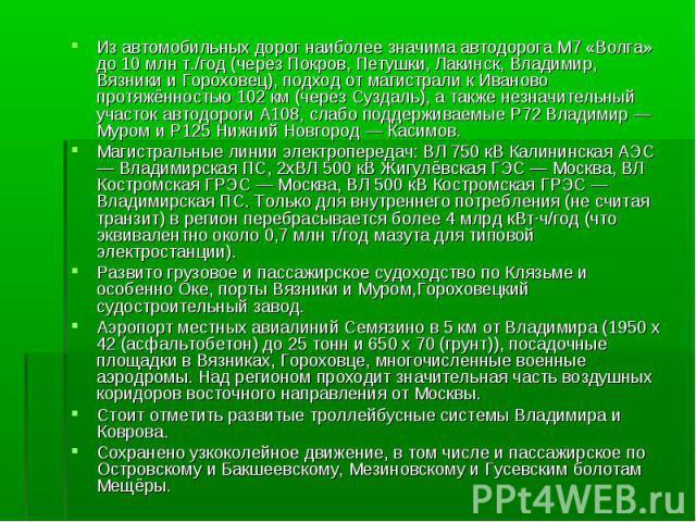 Из автомобильных дорог наиболее значима автодорога М7 «Волга» до 10 млн т./год (через Покров, Петушки, Лакинск, Владимир, Вязники и Гороховец), подход от магистрали к Иваново протяжённостью 102 км (через Суздаль), а также незначительный участок авто…