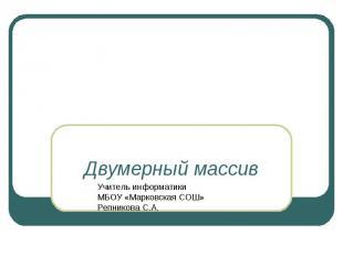 Двумерный массив Учитель информатики МБОУ «Марковская СОШ»Репникова С.А.
