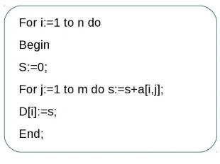 For i:=1 to n doBeginS:=0;For j:=1 to m do s:=s+a[i,j];D[i]:=s;End;