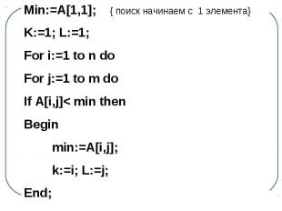 Min:=A[1,1]; { поиск начинаем с 1 элемента}K:=1; L:=1;For i:=1 to n doFor j:=1 t