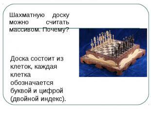 Шахматную доску можно считать массивом. Почему? Доска состоит из клеток, каждая