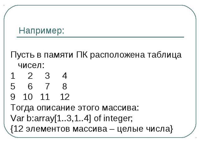 Пусть в памяти ПК расположена таблица чисел: 2 3 4 6 7 8 10 11 12Тогда описание этого массива:Var b:array[1..3,1..4] of integer;{12 элементов массива – целые числа}