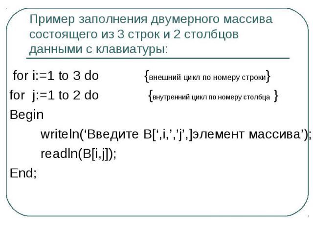 Пример заполнения двумерного массива состоящего из 3 строк и 2 столбцов данными с клавиатуры: for i:=1 to 3 do {внешний цикл по номеру строки}for j:=1 to 2 do {внутренний цикл по номеру столбца }Begin writeln('Введите В[',i,','j',]элемент массива');…