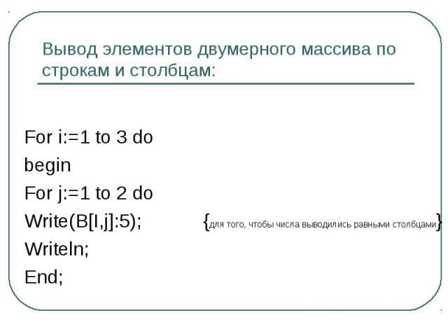 Вывод элементов двумерного массива по строкам и столбцам: For i:=1 to 3 dobeginFor j:=1 to 2 doWrite(B[I,j]:5);{для того, чтобы числа выводились равными столбцами}Writeln;End;