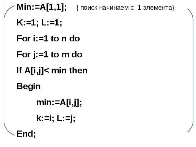 Min:=A[1,1]; { поиск начинаем с 1 элемента}K:=1; L:=1;For i:=1 to n doFor j:=1 to m doIf A[i,j]< min then Beginmin:=A[i,j];k:=i; L:=j;End;