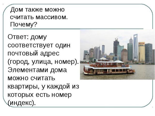 Дом также можно считать массивом. Почему? Ответ: дому соответствует один почтовый адрес (город, улица, номер). Элементами дома можно считать квартиры, у каждой из которых есть номер (индекс).