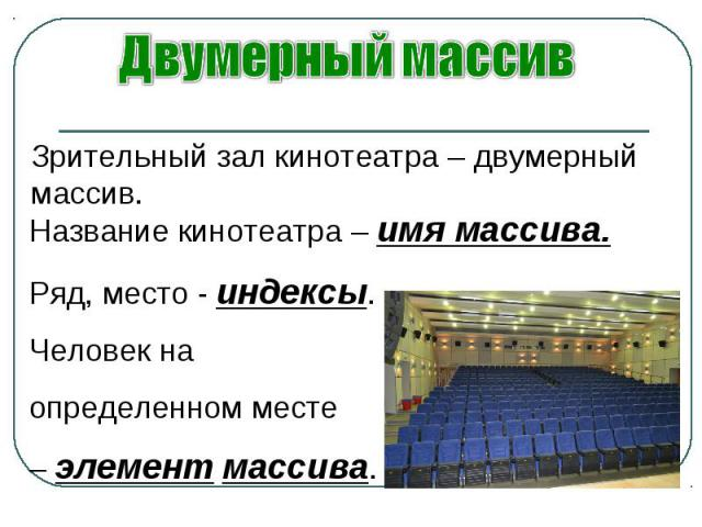 Название кинотеатра – имя массива.Ряд, место - индексы.Человек на определенном месте – элемент массива.