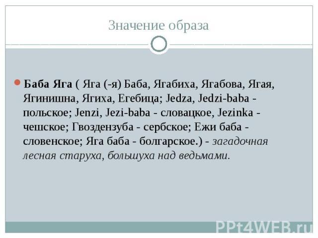 Баба Яга ( Яга (-я) Баба, Ягабиха, Ягабова, Ягая, Ягинишна, Ягиха, Егебица; Jedza, Jedzi-baba - польское; Jenzi, Jezi-baba - словацкое, Jezinka - чешское; Гвоздензуба - сербское; Ежи баба - словенское; Яга баба - болгарское.) - загадочная лесная ста…