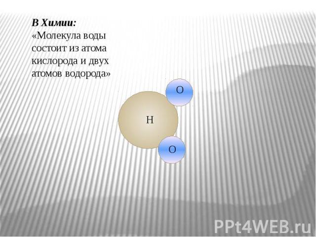 В Химии: «Молекула воды состоит из атома кислорода и двух атомов водорода»