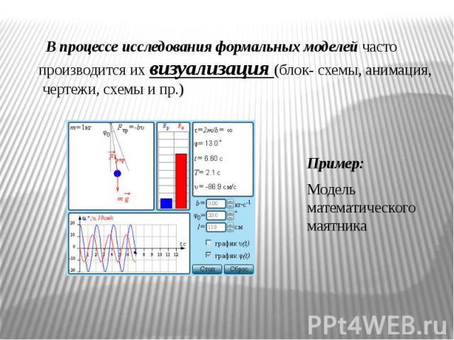В процессе исследования формальных моделей часто производится их визуализация (блок- схемы, анимация, чертежи, схемы и пр.) Пример:Модель математического маятника