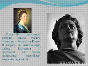 Голову Петра I выполнила ученица Этьена Мориса Фальконе – Мари-Анн Колло. В нагр