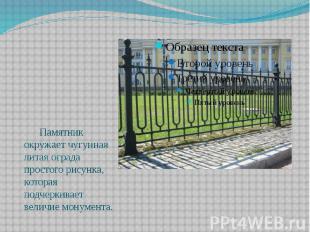 Памятник окружает чугунная литая ограда простого рисунка, которая подчеркивает в